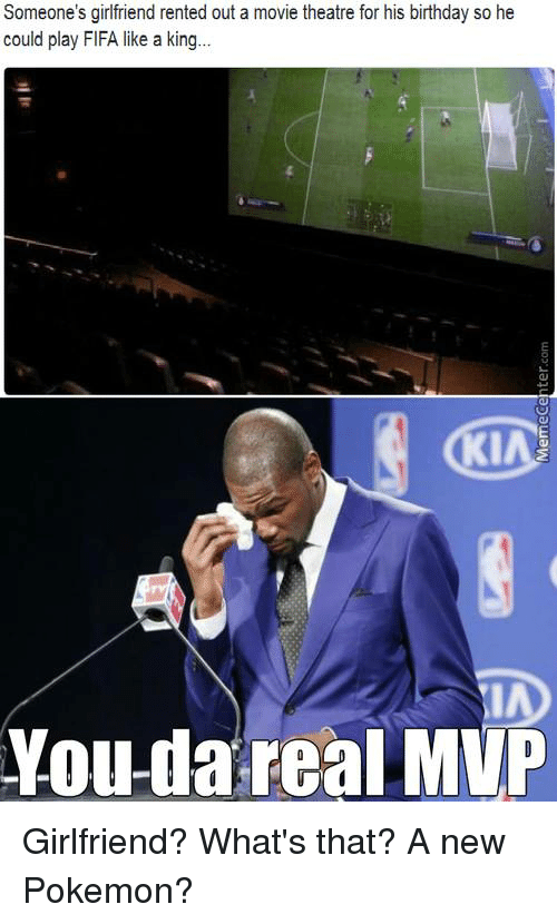 Memes, Pokemon, and Girlfriends: Someone's girlfriend rented out a movie theatre for his birthday so he  could play FlFA like a king...  You da real MVP Girlfriend? What's that? A new Pokemon?