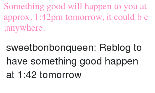 Target, Tumblr, and Blog: Something good will happen to you at  approx. 1:42pm tomorrow, it could b e  anywhere. sweetbonbonqueen:  Reblog to have something good happen at 1:42 tomorrow