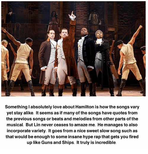 Guns, Hype, and Love: Something l absolutely love about Hamilton is how the songs vary  yet stay alike. It seems as if many of the songs have quotes from  the previous songs or beats and melodies from other parts of the  musical. But Lin never ceases to amaze me. He manages to also  incorporate variety. It goes from anice sweet slow song such as  that would be enough to some insane hype rapthat gets you fired  up like Guns and Ships. It truly is incredible.