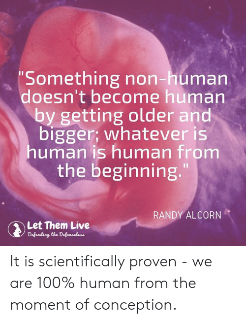 """Memes, Live, and 🤖: Something non-human  doesn't become human  by getting older and  bigger; whatever is  human is human from  the beginning.""""  RANDY ALCORN  Let Them Live  Defending the Defenaeless It is scientifically proven - we are 100% human from the moment of conception."""