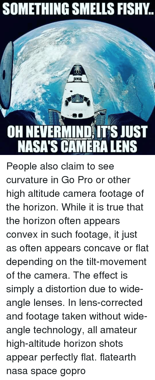 Memes, Nasa, and Taken: SOMETHING SMELLS FISHY.  OH NEVERMIND ITS JUST  NASA'S CAMERA LENS People also claim to see curvature in Go Pro or other high altitude camera footage of the horizon. While it is true that the horizon often appears convex in such footage, it just as often appears concave or flat depending on the tilt-movement of the camera. The effect is simply a distortion due to wide-angle lenses. In lens-corrected and footage taken without wide-angle technology, all amateur high-altitude horizon shots appear perfectly flat. flatearth nasa space gopro
