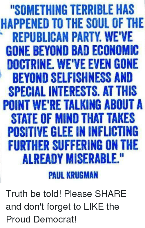 """Bad, Party, and Republican Party: """"SOMETHING TERRIBLE HAS  HAPPENED TO THE SOUL OF THE  REPUBLICAN PARTY WE'VE  GONE BEYOND BAD ECONOMIC  DOCTRINE. WEVEEVEN GONE  BEYOND SELFISHNESS AND  SPECIAL INTERESTS. AT THIS  POINT WE'RE TALKING ABOUT A  STATE OF MIND THAT TAKES  POSITIVE GLEE IN INFLICTING  FURTHER SUFFERING ON THE  ALREADY MISERABLE.""""  PAUL KRUGMAN Truth be told! Please SHARE and don't forget to LIKE the Proud Democrat!"""