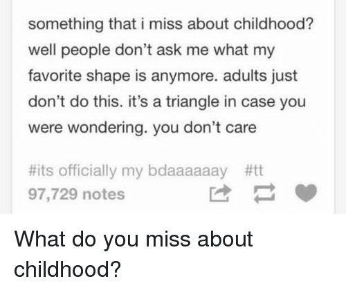 Something That I Miss About Childhood Well People Dont Ask Me What