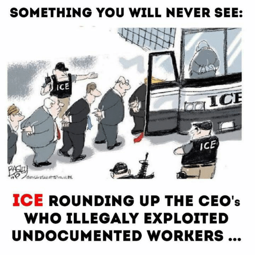 Never, Ice, and Who: SOMETHING YOU WILL NEVER SEE:  iCE  ICE  ICE  pstALaa  ICE ROUNDING UP THE CEO's  WHO ILLEGALY EXPLOITED  UNDOCUMENTED WORKERS...