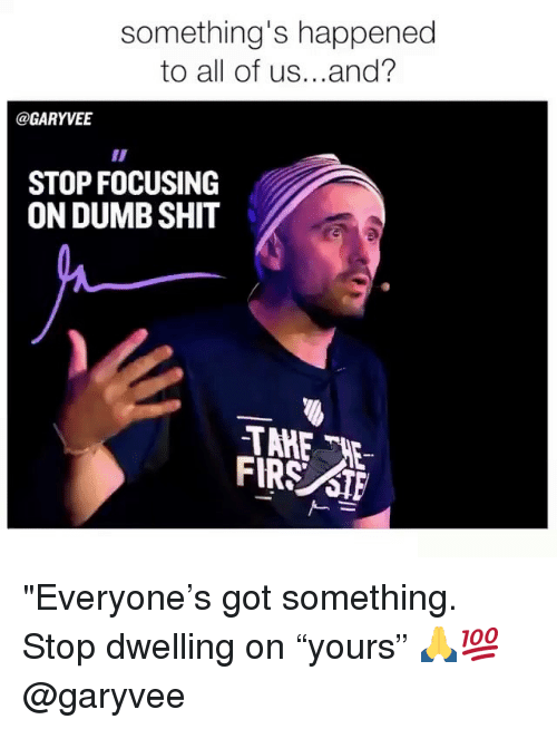 """Dumb, Memes, and Shit: something's happened  to all of us...and?  @GARYVE  STOP FOCUSING  ON DUMB SHIT  FIRS STF """"Everyone's got something. Stop dwelling on """"yours"""" 🙏💯 @garyvee"""