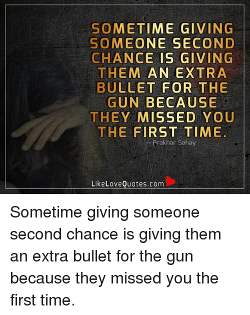 Sometime Giving Someone Second Chance Is Giving Them An Extra Bullet