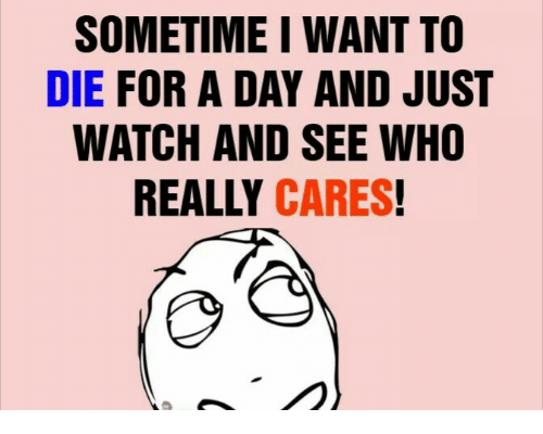 Memes, Watch, and 🤖: SOMETIME I WANT TO  DIE FOR A DAY AND JUST  WATCH AND SEE WHO  REALLY CARES!