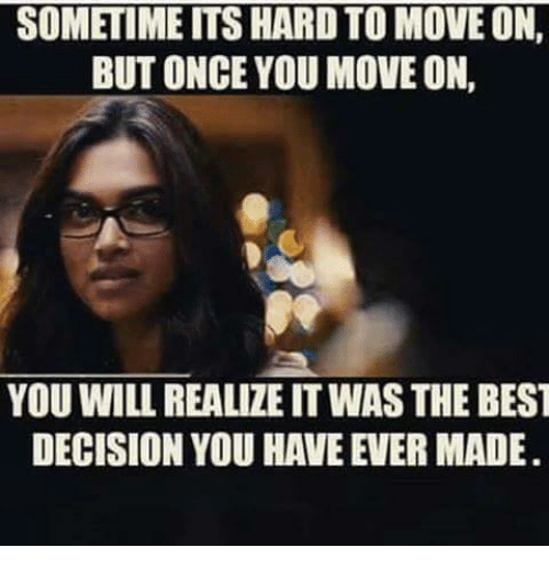 Memes, Best, and 🤖: SOMETIME ITS HARD TO MOVE ON,  BUT ONCE YOU MOVE ON,  YOU WILL REALIZE IT WAS THE BEST  DECISION YOU HAVE EVER MADE.