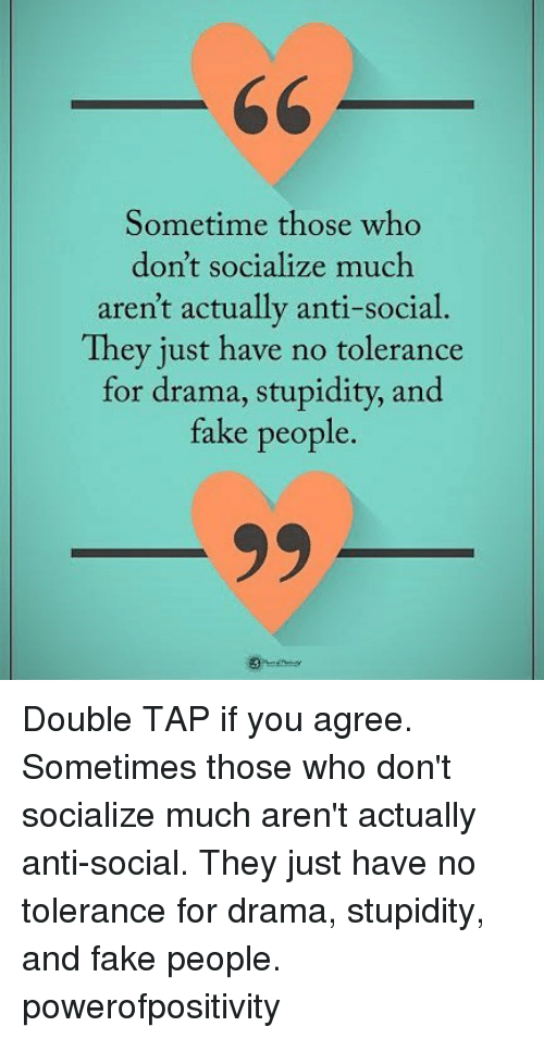 Fake, Memes, and Stupidity: Sometime those who  don't socialize much  aren't actually anti-social.  They just have no tolerance  for drama, stupidity, and  fake people. Double TAP if you agree. Sometimes those who don't socialize much aren't actually anti-social. They just have no tolerance for drama, stupidity, and fake people. powerofpositivity