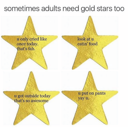 Crying, Food, and Star: sometimes adults need gold stars too  u only cried like  look at u  once today.  eatin' food  that's fab  u put on pants  u got outside today  yay u.  that's so awesome