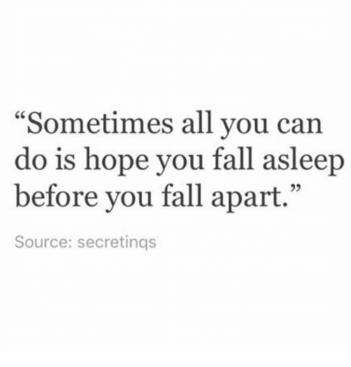 """Fall, Memes, and Hope: """"Sometimes all you can  do is hope you fall asleep  before you fall apart.""""  Source: secretings"""