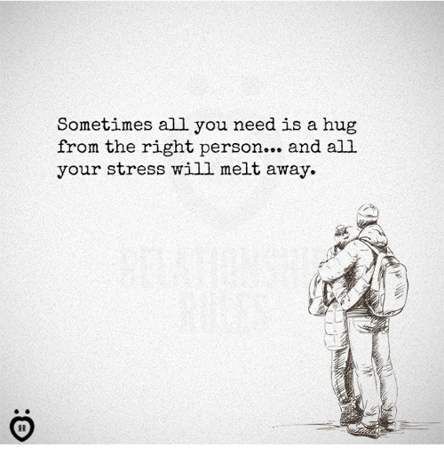 Sometimes All You Need Is A Hug From The Right Person And All Your
