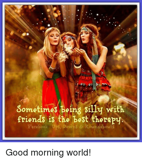 Sometimes Being Silly With Friends Is The Best Therapy Facebook Ups Downs Roundabout Good Morning World Meme On Me Me
