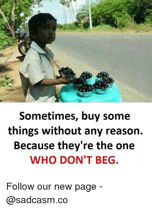Memes, Reason, and 🤖: Sometimes, buy some  things without any reason.  Because they're the one  WHO DON'T BEG. Follow our new page - @sadcasm.co