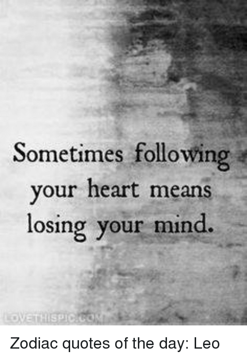 Sometimes Following Your Heart Means Losing Your Mind Zodiac Quotes