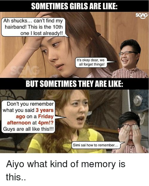 Friday, Memes, and Lost: SOMETIMES GIRLSARE LIKE:  Ah shucks  can't find my  hairband! This is the 10th  one lost already!!  It's okay dear, we  all forget things!  BUT SOMETIMES THEY ARE LIKE:  Don't you remember  what you said  3 years  ago on a Friday  afternoon at 4pm!?  Guys are all like this!!!  Simi sai how to remember Aiyo what kind of memory is this..