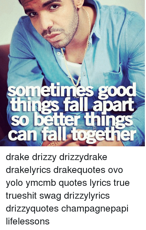 Sometimes Good Things Fall Apart So Better Things Can Together Drake