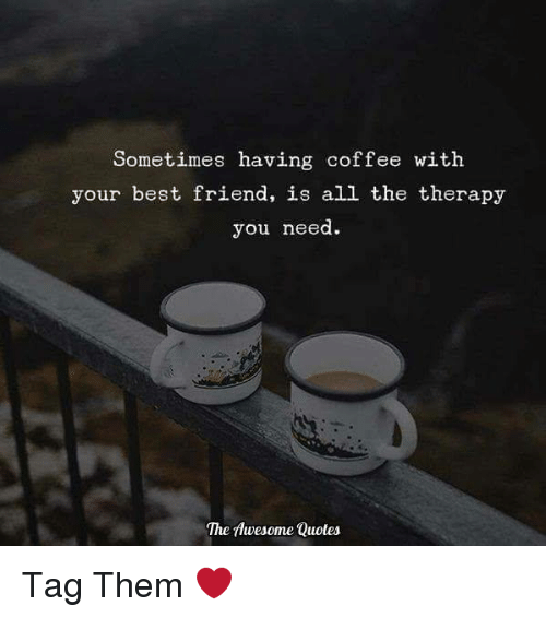 Sometimes Having Coffee With Your Best Friend Is All The Therapy You Need The Awesome Quotes Tag Them Best Friend Meme On Me Me