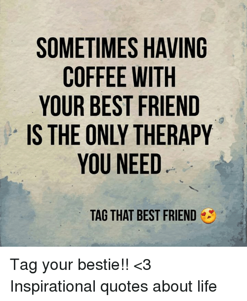 Lovely Memes, 🤖, And Quotes About Life: SOMETIMES HAVING COFFEE WITH YOUR BEST  FRIEND Design