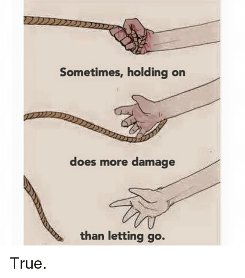 Sometimes Holding On Does More Damage Than Letting Go True Doe