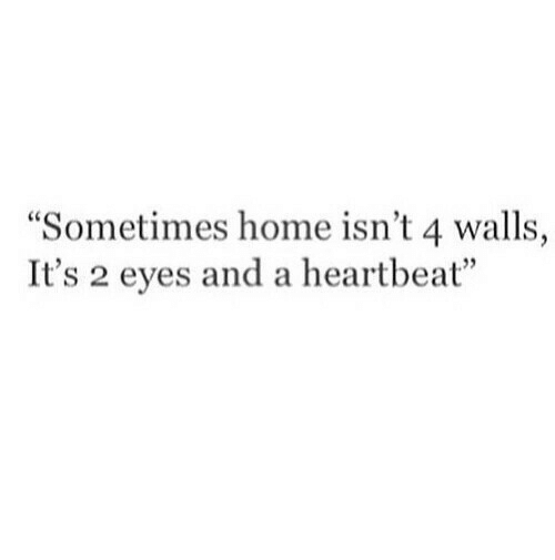 """Home, Heartbeat, and Eyes: """"Sometimes home isn't 4 walls,  It's 2 eyes and a heartbeat""""  ,35"""