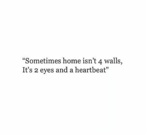"""Home, Heartbeat, and Eyes: """"Sometimes home isn't 4 walls,  It's 2 eyes and a heartbeat"""""""