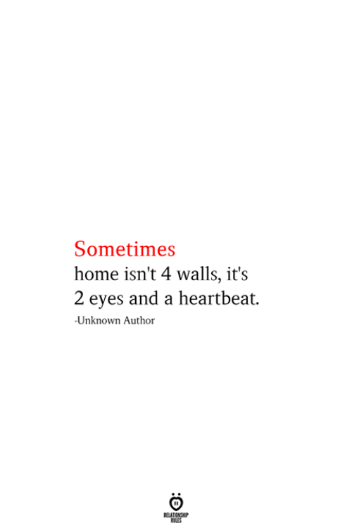 Home, Unknown, and Heartbeat: Sometimes  home isn't 4 walls, it's  2 eyes and a heartbeat.  Unknown Author  RELATIONSHIP  ES