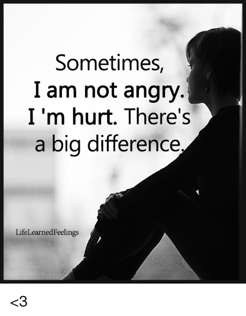 sometimes i am not angry i m hurt there s a big difference