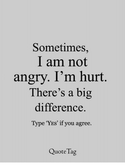 Sometimes I Am Not Angry Im Hurt Theres A Big Difference Type Yes
