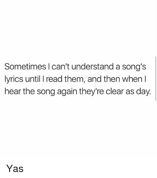 Memes, Lyrics, and Songs: Sometimes I can't understand a song's  lyrics until I read them, and then when I  hear the song again they're clear as day. Yas
