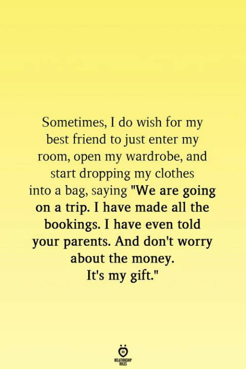 """Best Friend, Clothes, and Money: Sometimes, I do wish for my  best friend to just enter my  room, open my wardrobe, and  start dropping my clothes  into a bag, saying """"We are going  on a trip. I have made all the  bookings. I have even told  your parents. And don't wor  about the money.  It's my gift.""""  ry"""