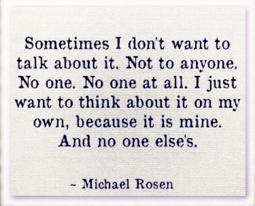 Michael, Mine, and One: Sometimes I don't want to  talk about it. Not to anyone.  No one. No one at all. I just  want to think about it on my  own, because it is mine.  And no one elses.  - Michael Rosen