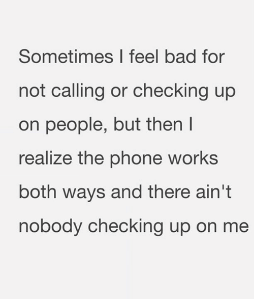 Bad, Phone, and Relationships: Sometimes I feel bad for  not calling or checking up  on people, but then l  realize the phone works  both ways and there ain't  nobody checking up on me