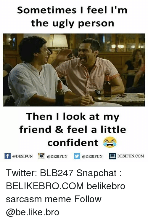 Be Like, Meme, and Memes: Sometimes I feel I'm  the ugly person  Then I look at my  friend & feel a little  confident  @DESIFUN DESIFUN  @DESIFUN Twitter: BLB247 Snapchat : BELIKEBRO.COM belikebro sarcasm meme Follow @be.like.bro