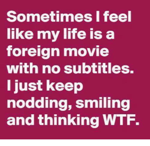 Dank, 🤖, and Foreigner: Sometimes I feel  like my life is a  foreign movie  with no subtitles.  I just keep  nodding, smiling  and thinking WTF.