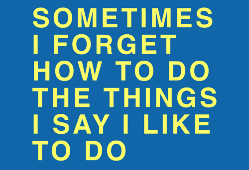 How To, How, and Like: SOMETIMES  I FORGET  HOW TO DO  THE THINGS  I SAY I LIKE  TO DO