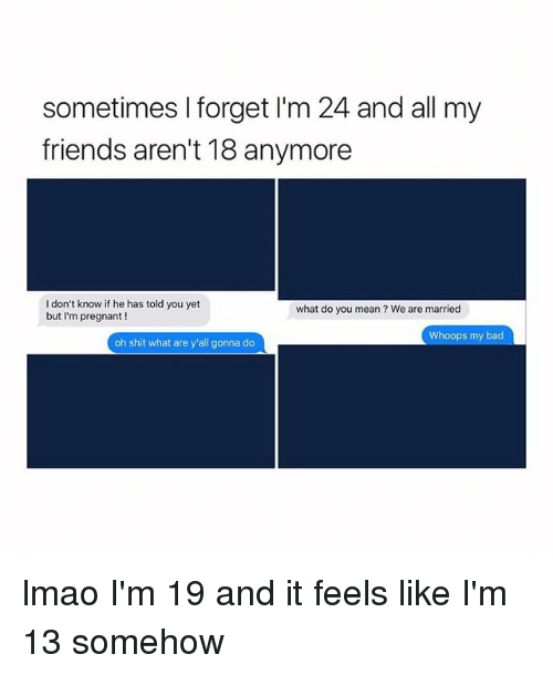 Sometimes I Forget Im 24 And All My Friends Arent 18 Anymore I Don