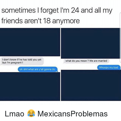 Bad, Friends, and Lmao: sometimes I forget I'm 24 and all my  friends aren't 18 anymore  I don't know if he has told you yet  but I'm pregnant !  what do you mean ? We are married  Whoops my bad  oh shit what are y'all gonna do Lmao 😂 MexicansProblemas