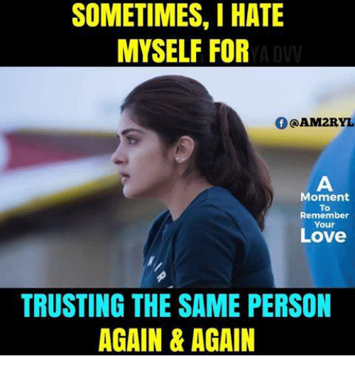 Love, Memes, and 🤖: SOMETIMES, I HATE  MYSELF FOR  f @AM2RYL  Moment  To  Remember  Your  Love  TRUSTING THE SAME PERSON  AGAIN & AGAIN