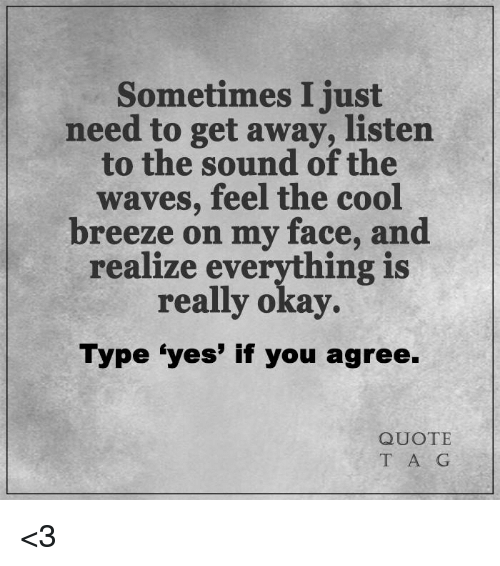 Sometimes I Just Need To Get Away Listen To The Sound Of The Waves
