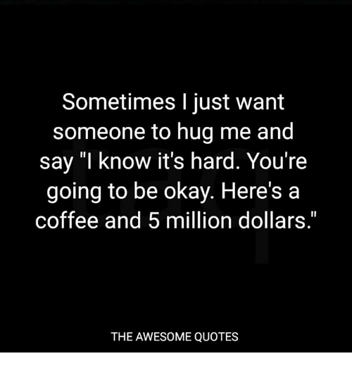 I Just Want To Cuddle Quotes: Sometimes I Just Want Someone To Hug Me And Say I Know It