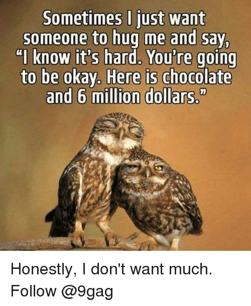 """9gag, Memes, and Chocolate: Sometimes I just want  someone to hug me and say  """"I know it's hard, You're going  ere is chocolate  and 6 million dollars."""" Honestly, I don't want much. Follow @9gag"""