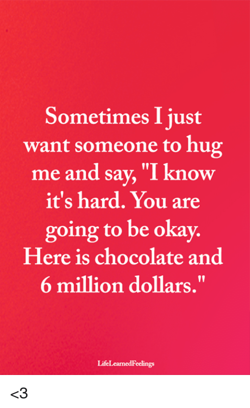 "Memes, Chocolate, and Okay: Sometimes I just  want someone to hug  me and say, ""I know  it's hard. You are  going to be okay.  Here is chocolate and  6 million dollars.""  LifeLearnedFeelings <3"