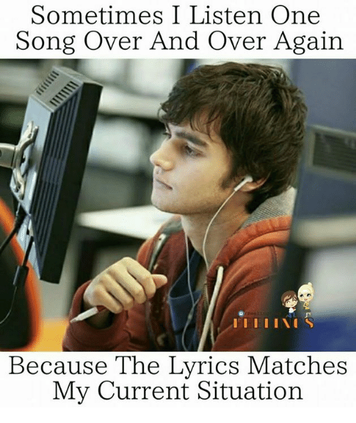 Memes, Lyrics, and 🤖: Sometimes I Listen One  Song Over And Over Again  IEI II NIS  Because The Lyrics Matches  My Current Situation
