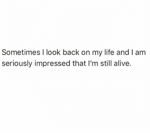 Alive, Dank, and Life: Sometimes I look back on my life and I am  seriously impressed that I'm still alive.