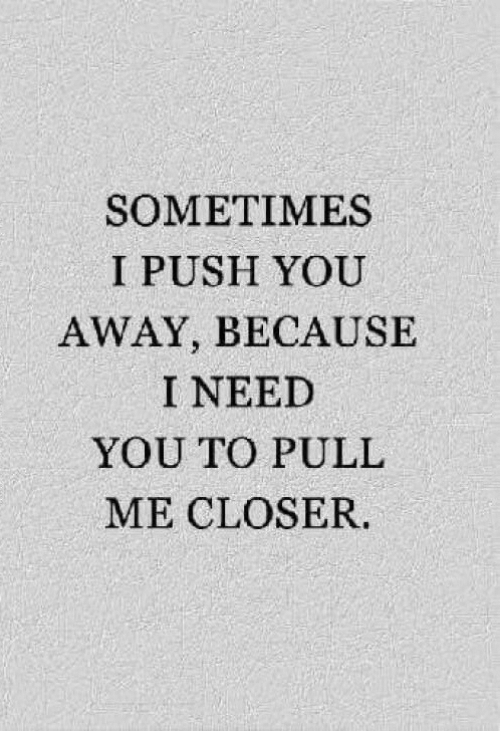 Push, Closer, and You: SOMETIMES  I PUSH YOU  AWAY, BECAUSE  I NEED  YOU TO PULL  ME CLOSER.