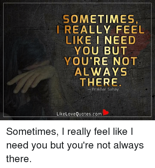 Sometimes I Really Feel Like I Need You But Youre Not Always There