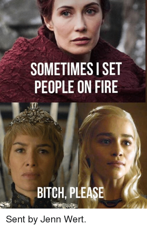 Bitch, Fire, and Game of Thrones: SOMETIMES I SET  PEOPLE ON FIRE  BITCH, PLEASE Sent by Jenn Wert.