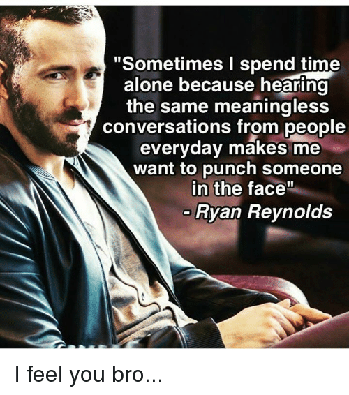 """Being Alone, Memes, and Ryan Reynolds: """"Sometimes I spend time  alone because hearing  the same meaningless  conversations from people  everyday makes me  want to punch someone  in the face""""  Ryan Reynolds I feel you bro..."""