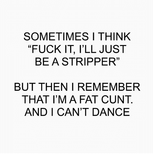 """Memes, Cunt, and Fuck: SOMETIMES I THINK  """"FUCK IT, l'LL JUST  BEASTRIPPER  13  BUT THEN I REMEMBER  THAT I'M A FAT CUNT.  AND I CAN'T DANCE"""
